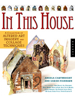 In This House - A Collection of Altered Art Imagery & Collage Techniques